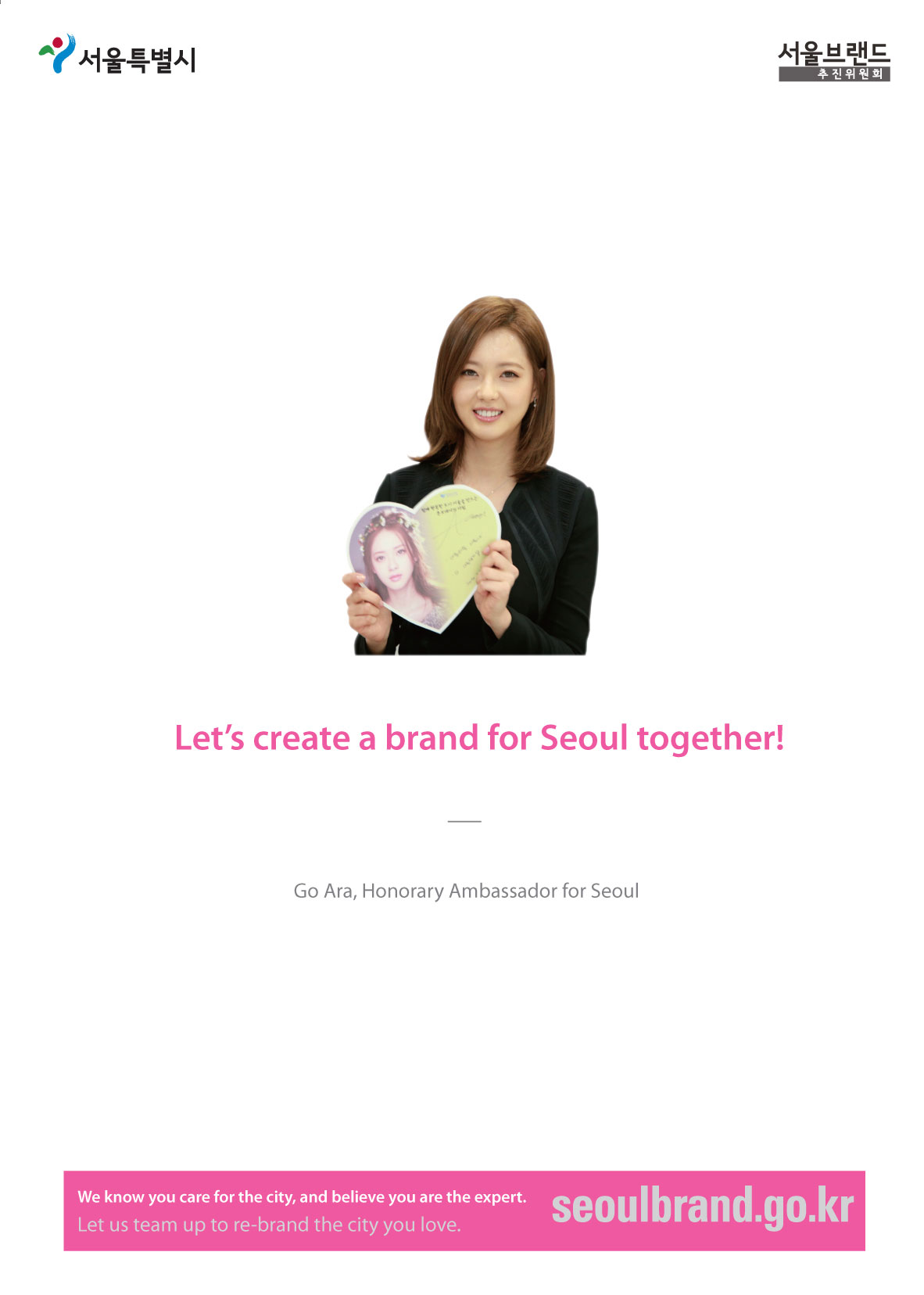 Let's create a brand for Seoul together! Go Ara, Honorary Ambassador for Seoul We know you care for the city, and believe you are the expert. Let us team up to re-brand the city you love.