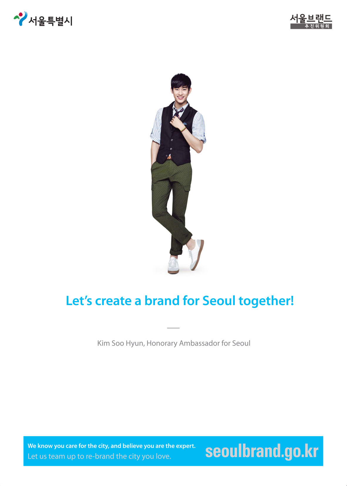 Let's create a brand for Seoul together! Kim Soo Hyun, Honorary Ambassador for Seoul We know you care for the city, and believe you are the expert. Let us team up to re-brand the city you love.
