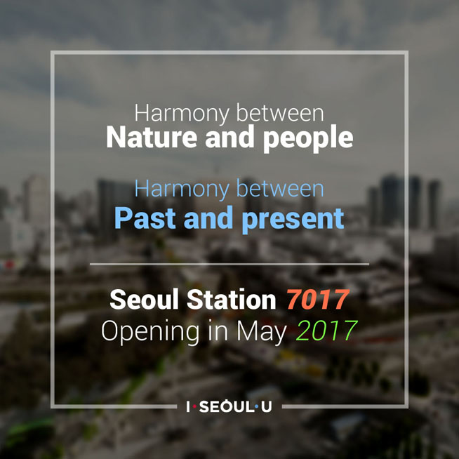 Harmony between Nature and people Harmony between Past and present Seoul Station 7017 Opening in May 2017
