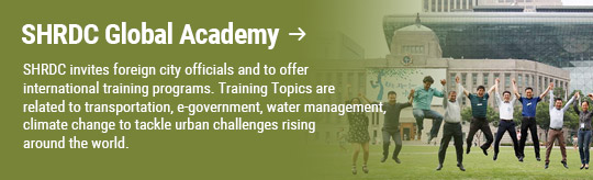 SHRDC Global Academy: SHRDC invites foreign city officials and to offer international training programs. Training Topics are related to transportation, e-government, water management, climate change to tackle urban challenges rising around the world.