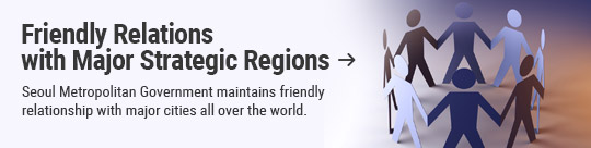 Friendly Relations with Major Strategic Regions: Seoul Metropolitan Government maintains friendly relationship with major cities all over the world.